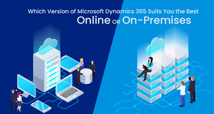 Which Version of Microsoft Dynamics 365 Suits You the Best: Online or On-Premises